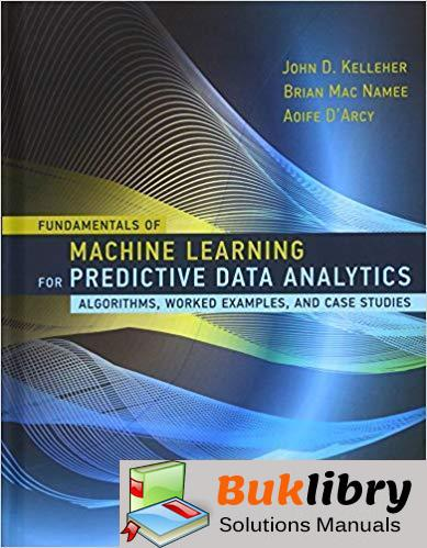 Solutions Manual Fundamentals of Machine Learning for Predictive Data Analytics 1st edition by Kelleher, Namee & DArcy