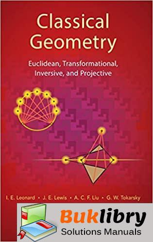 Solutions Manual Classical Geometry: Euclidean, Transformational, Inversive, and Projective 1st edition by I. E. Leonard , J. E. Lewis , A. C. F. Liu , G. W. Tokarsky